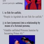 Aladdin (1992) - Catfishing definition: 1. to fish for Catfish - People of Agrabah do not fish for catfish; 2. to lure someone into a relationship by means of a fictional persona - Aladdin catfished Princess Jasmine by becoming Prince Ali